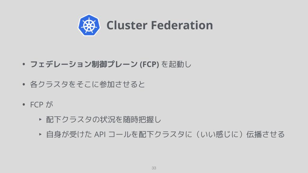 Cluster Federation • フェデレーション制御プレーン (FCP) を起動し...