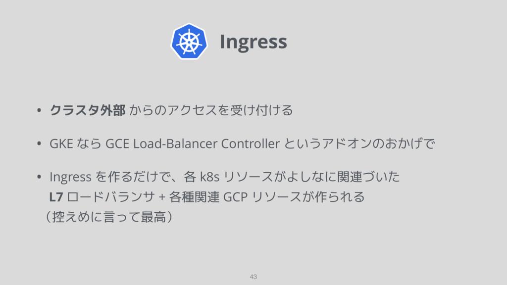 Ingress 43 • クラスタ外部 からのアクセスを受け付ける • GKE なら GCE ...