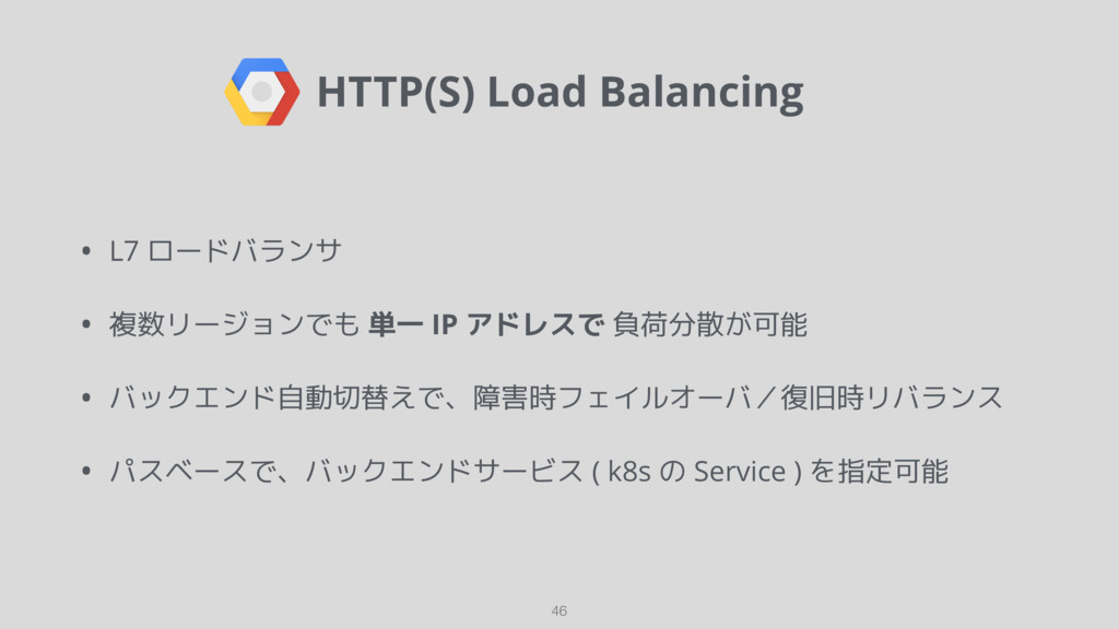 HTTP(S) Load Balancing 46 • L7 ロードバランサ • 複数リージョ...