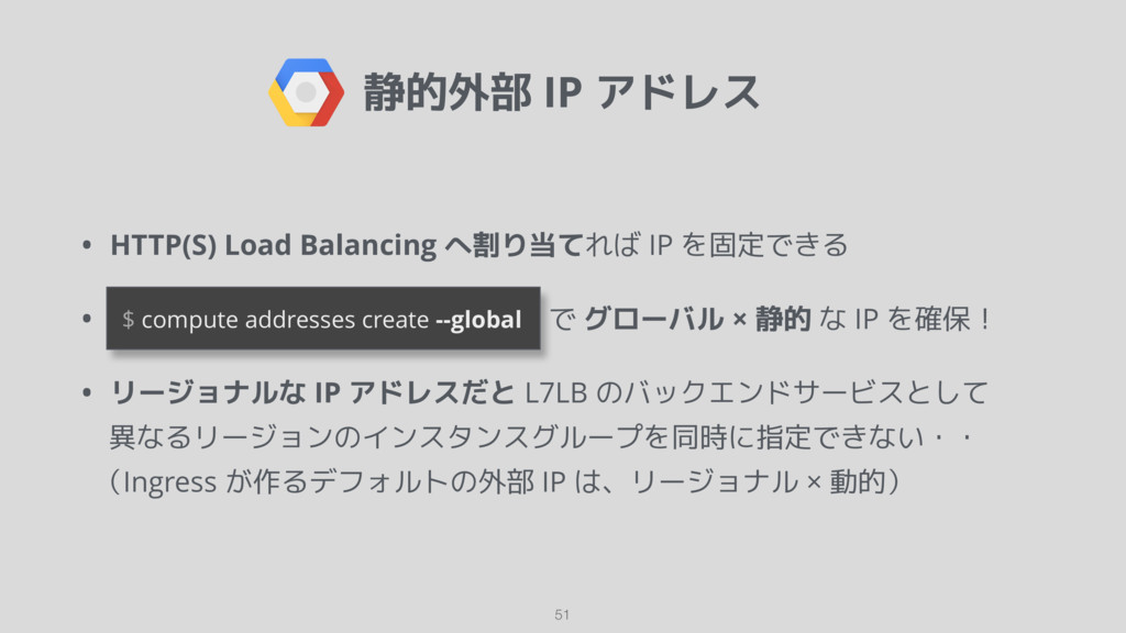 静的外部 IP アドレス • HTTP(S) Load Balancing へ割り当てれば I...