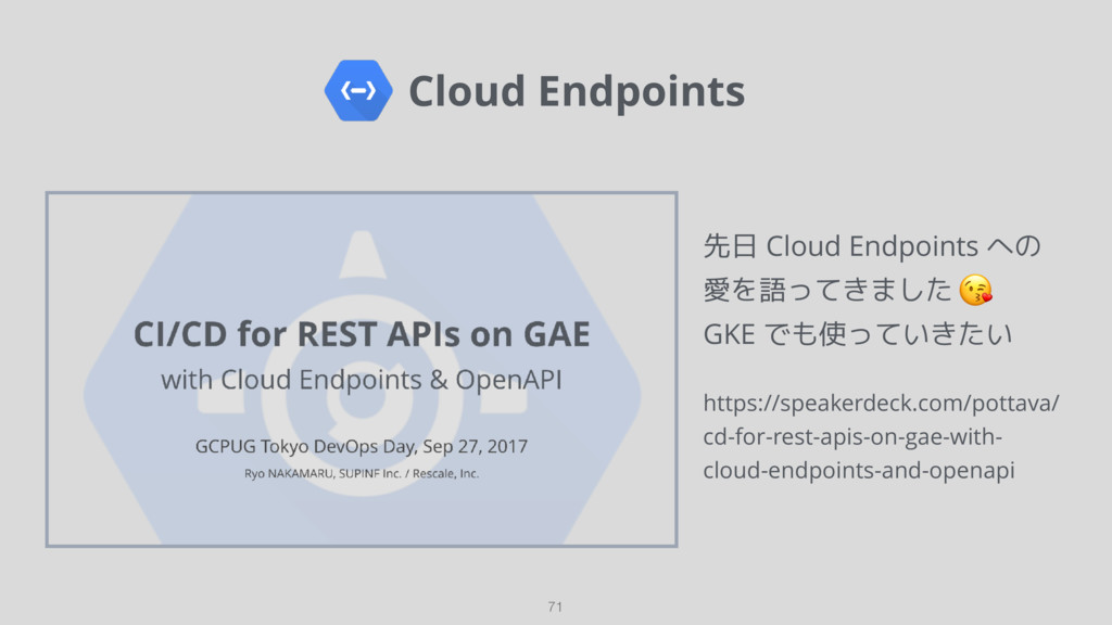 Cloud Endpoints 71 先日 Cloud Endpoints への 愛を語って...