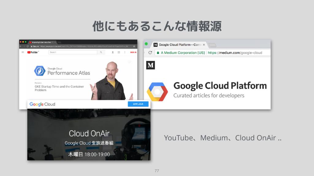 他にもあるこんな情報源 77 YouTube、Medium、Cloud OnAir ..