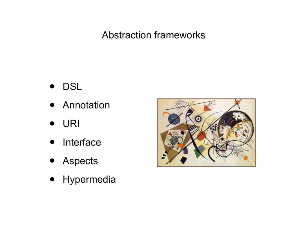 Abstraction frameworks • DSL • Annotation • URI...