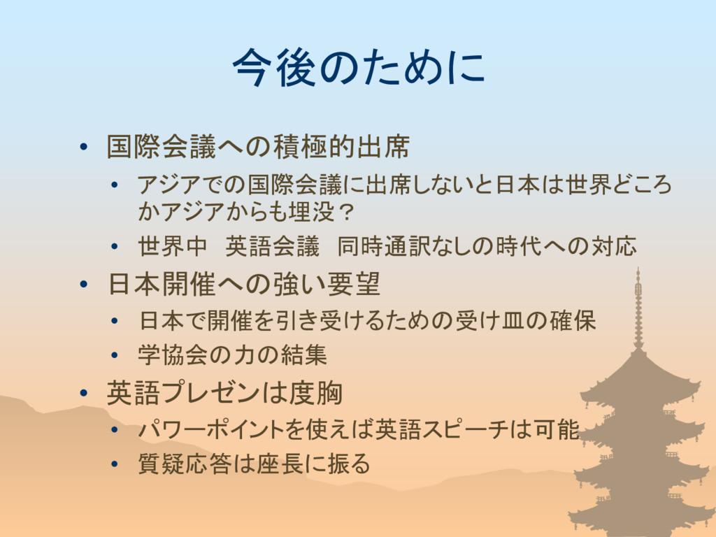今後のために • 国際会議への積極的出席 • アジアでの国際会議に出席しないと日本は世界どころ...