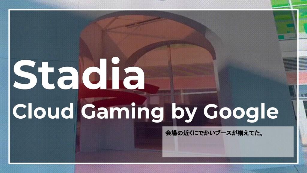 18 Stadia Cloud Gaming by Google 会場の近くにでかいブースが構...