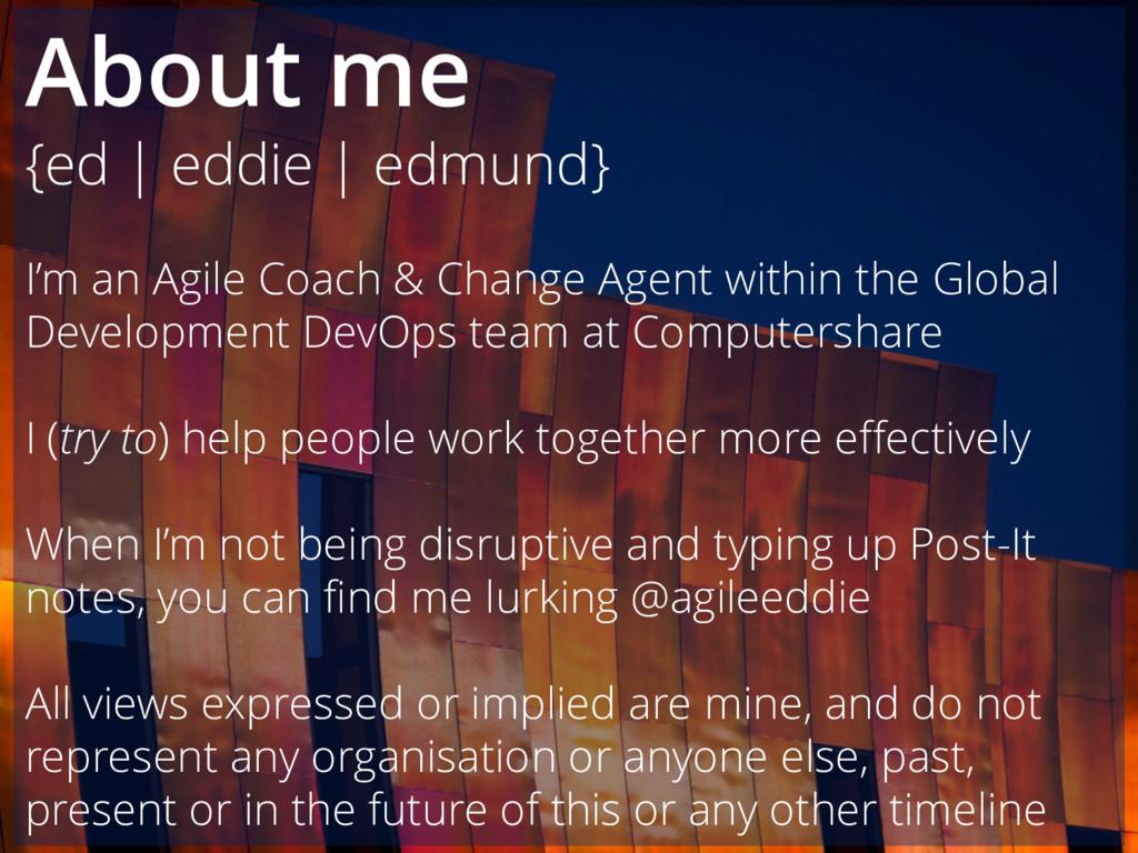 About me {ed | eddie | edmund} I'm an Agile Coa...