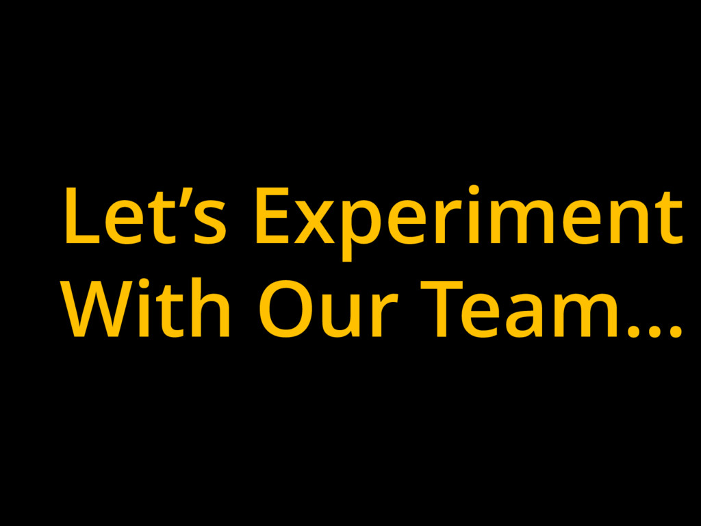 Let's Experiment With Our Team…