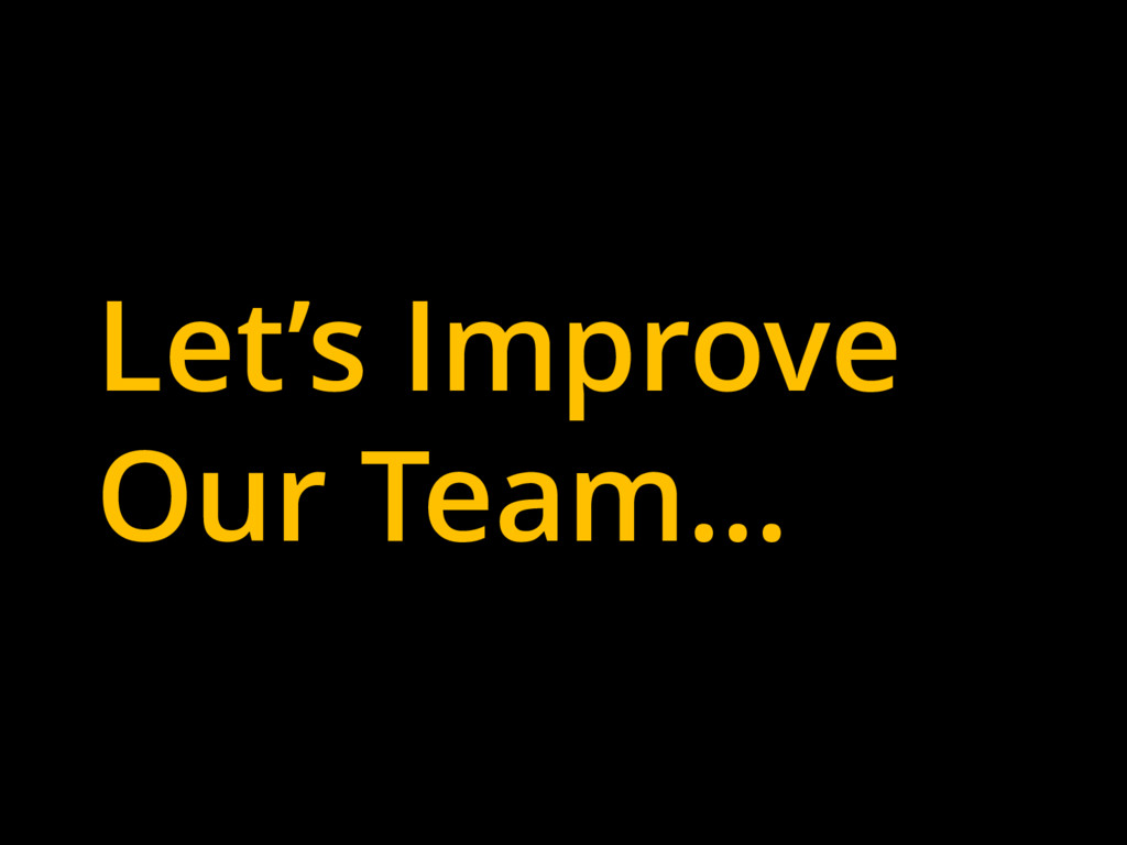 Let's Improve Our Team…