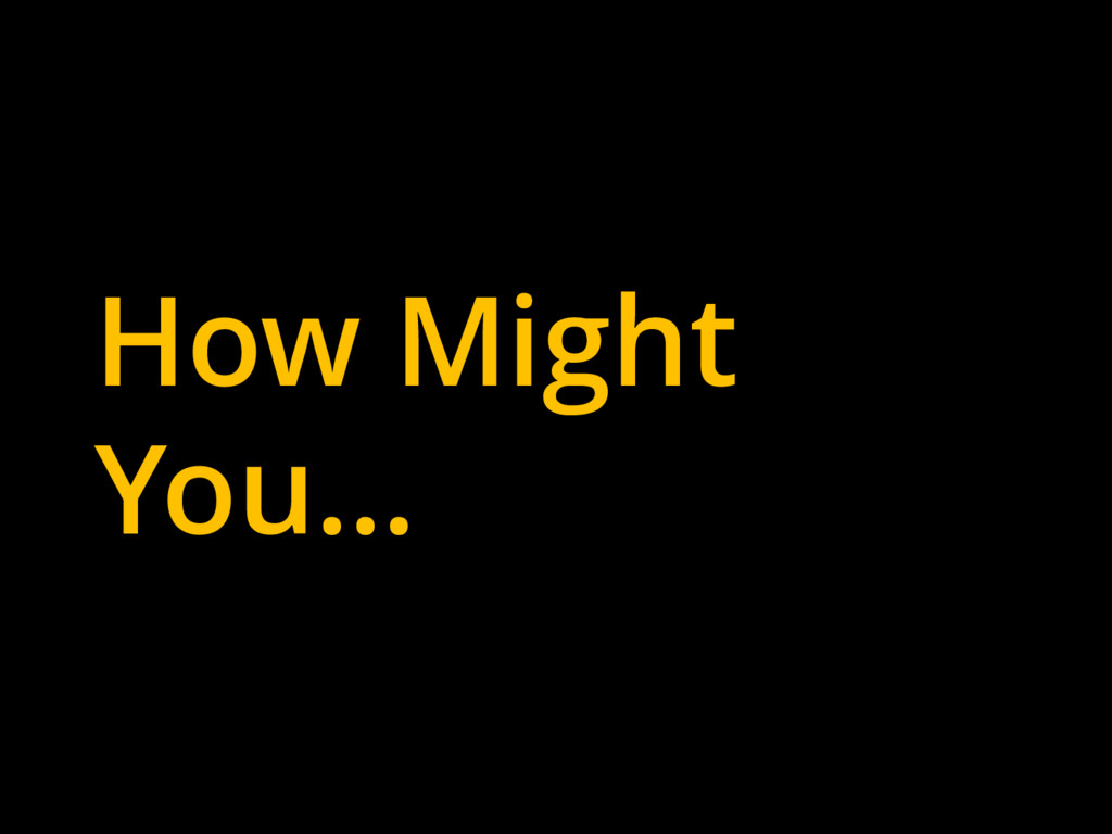 How Might You…