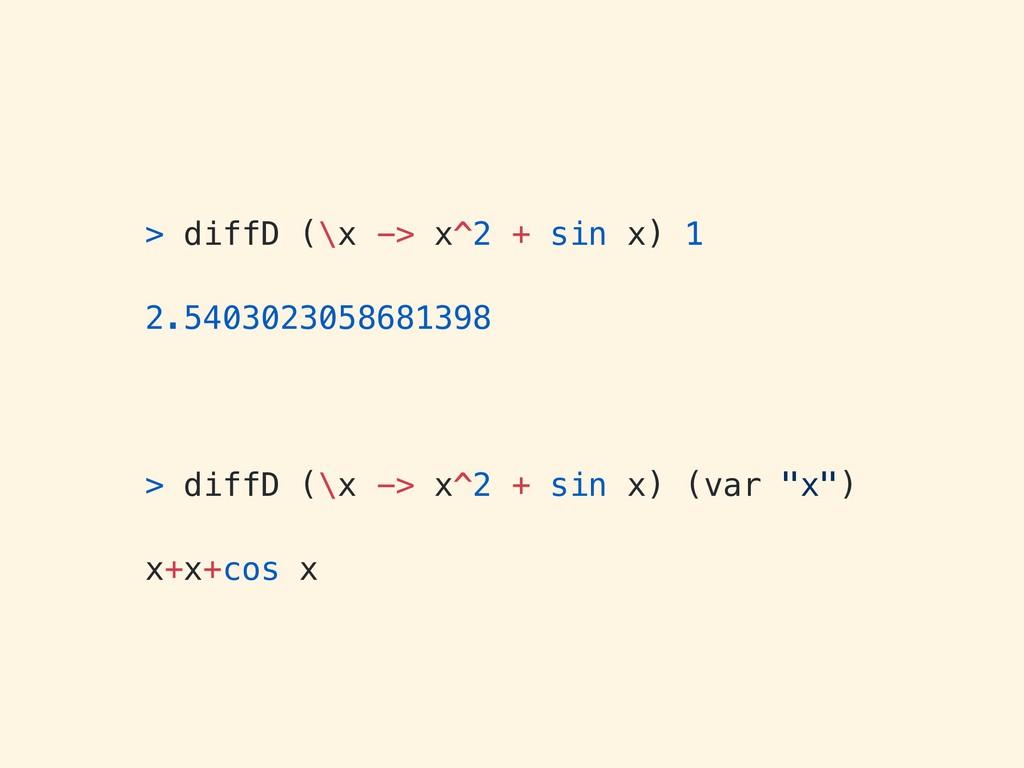 > diffD (\x -> x^2 + sin x) 1 2.540302305868139...