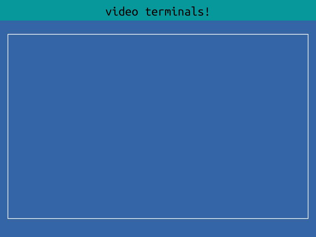 video terminals!