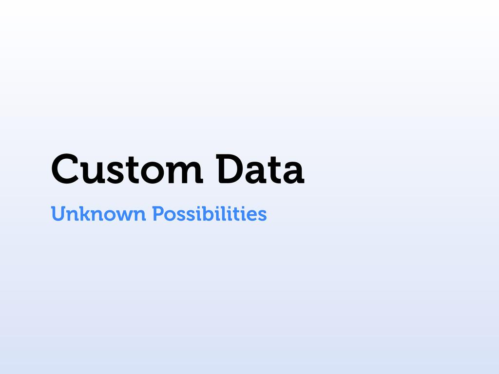 Custom Data Unknown Possibilities