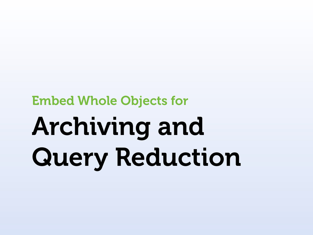 Archiving and Query Reduction Embed Whole Objec...