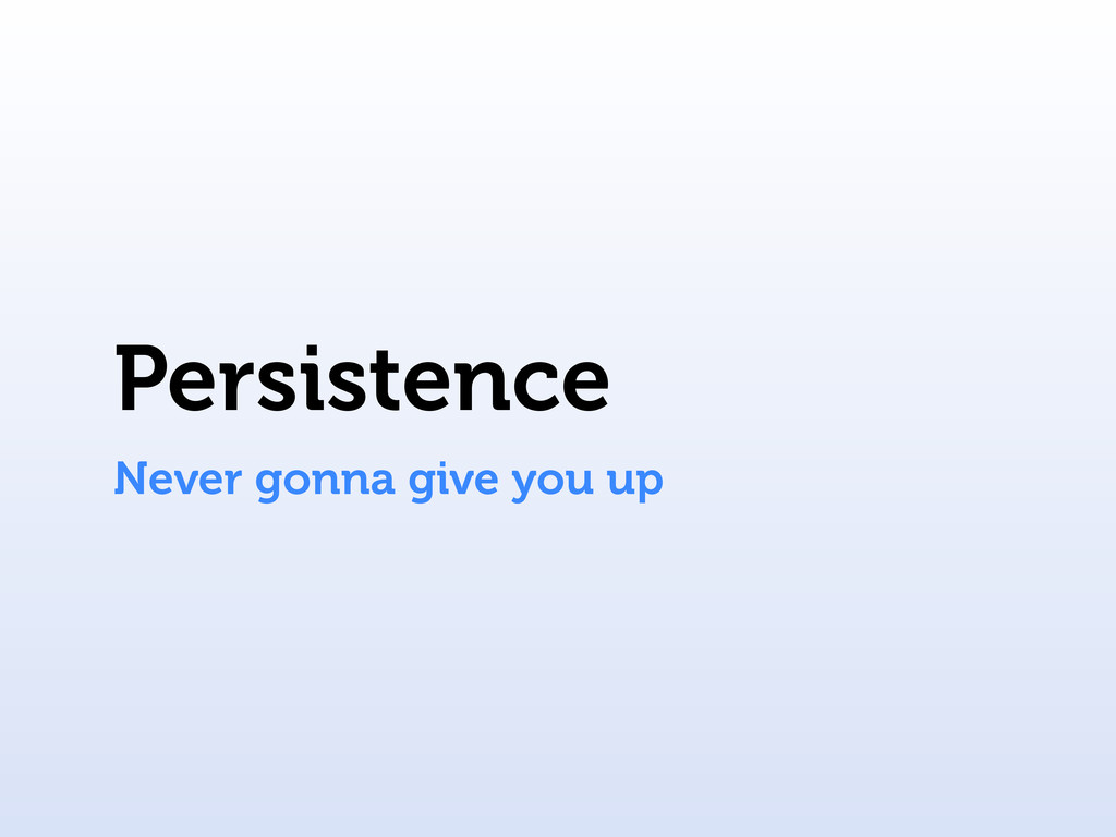 Persistence Never gonna give you up