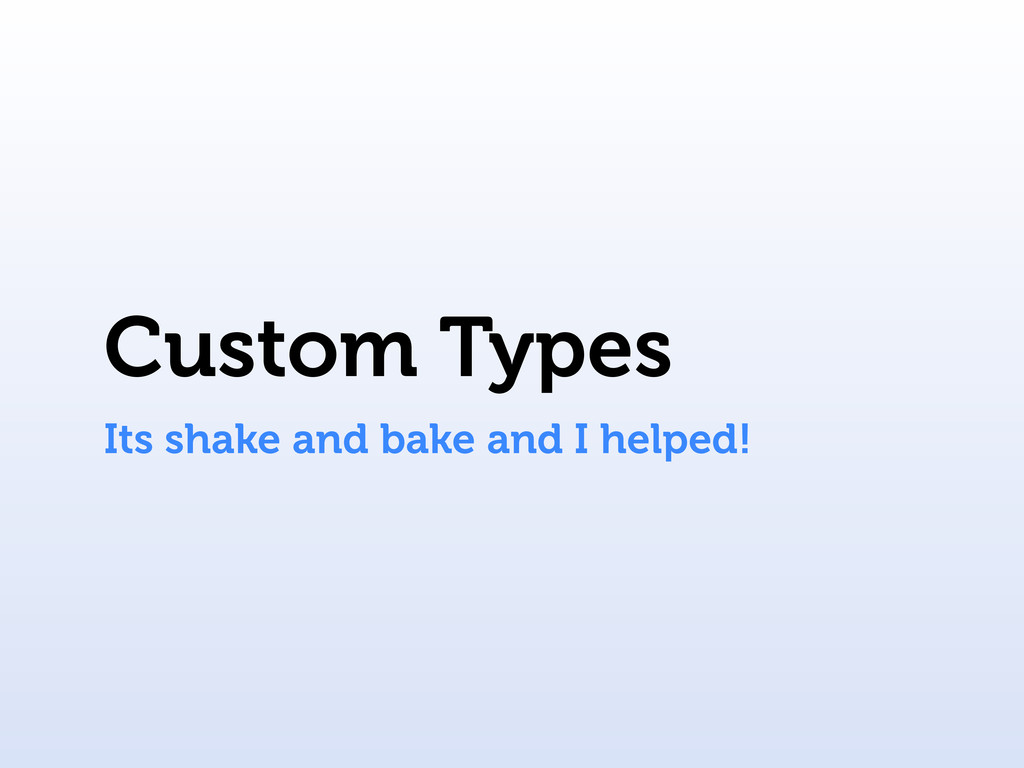 Custom Types Its shake and bake and I helped!