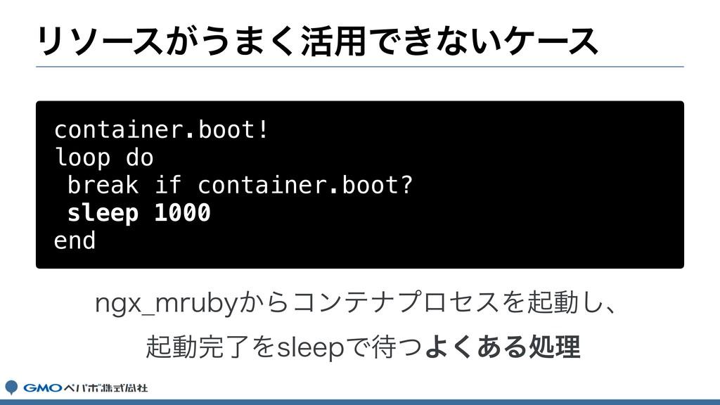 Ϧιʔε͕͏·͘׆༻Ͱ͖ͳ͍έʔε container.boot! loop do break...