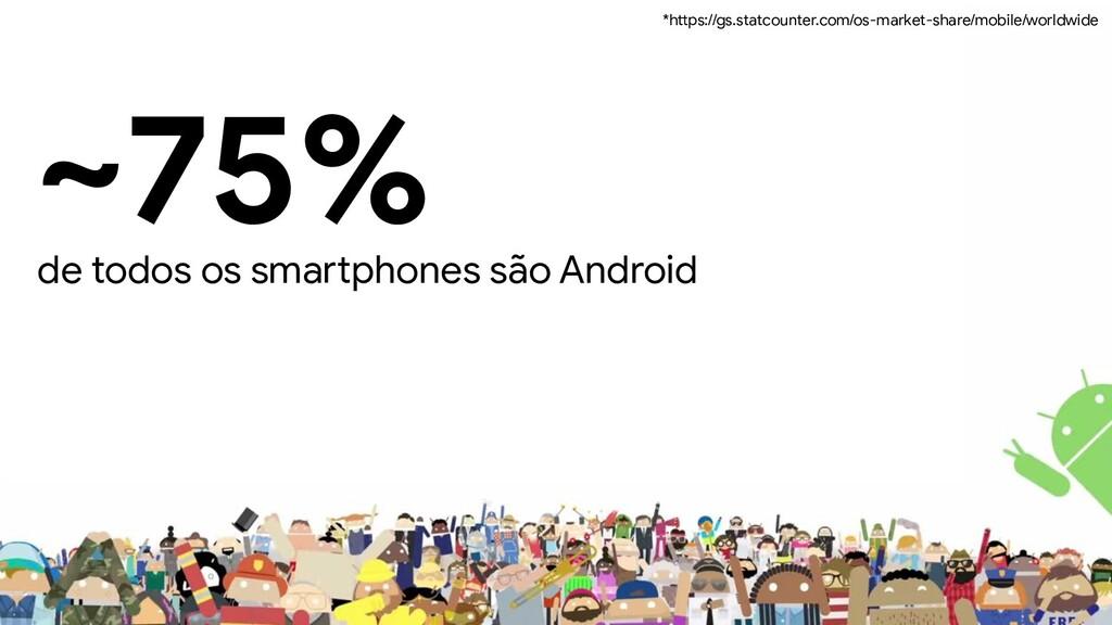 ~75% de todos os smartphones são Android *https...