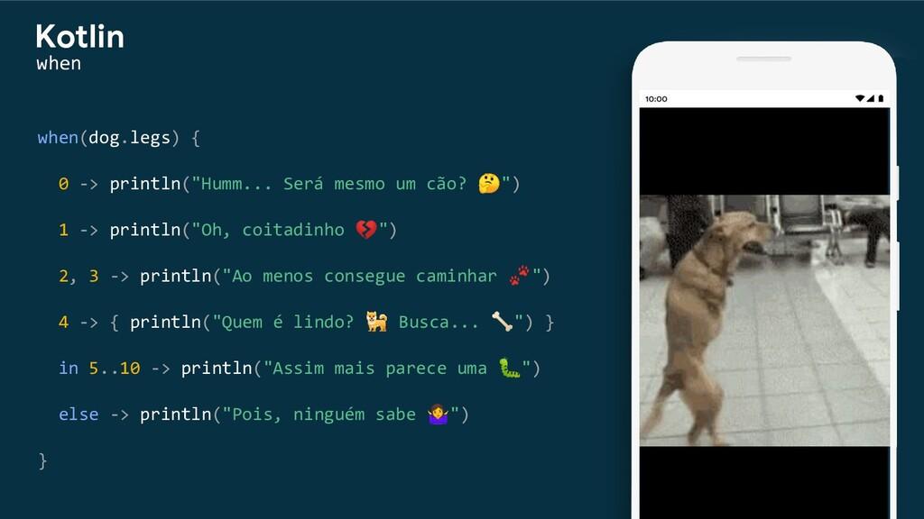 """when(dog.legs) { 0 -> println(""""Humm... Será mes..."""