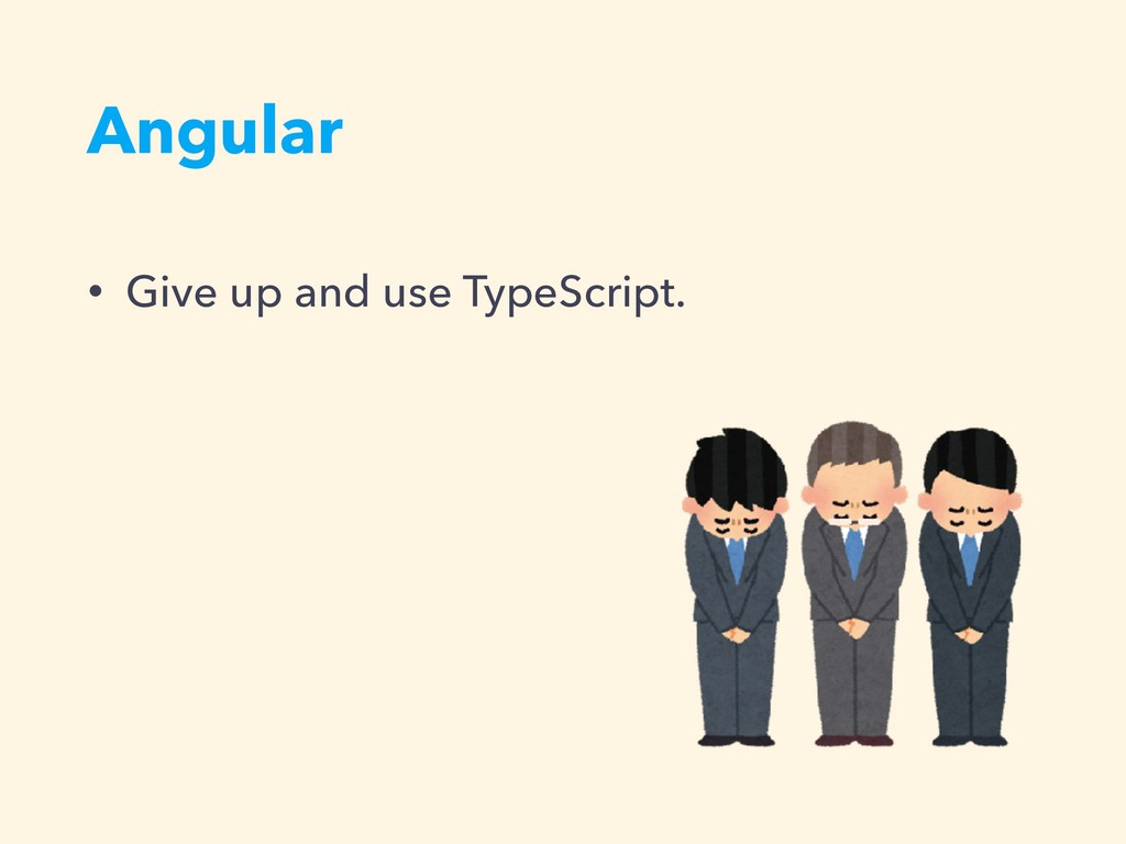 Angular • Give up and use TypeScript.