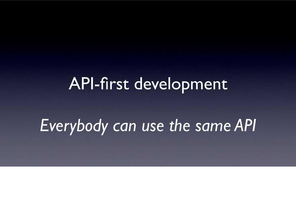 API-first development Everybody can use the same...