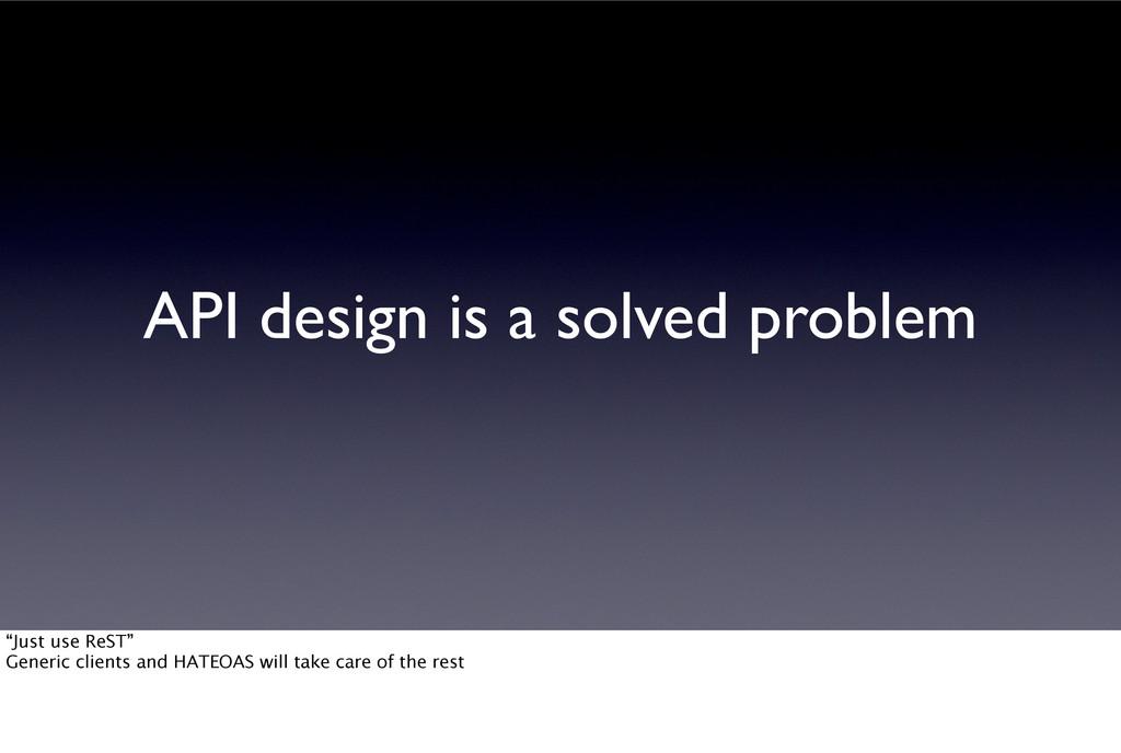 "API design is a solved problem ""Just use ReST"" ..."