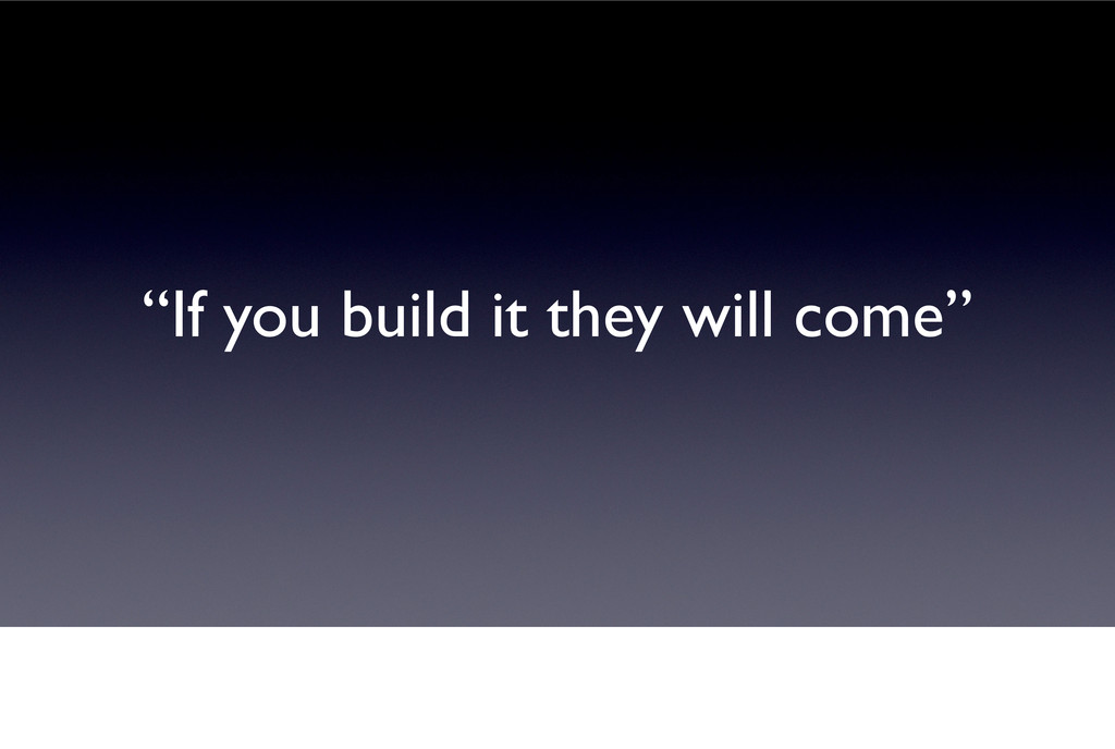 """""""If you build it they will come"""""""