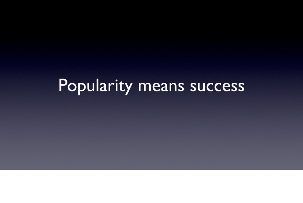 Popularity means success