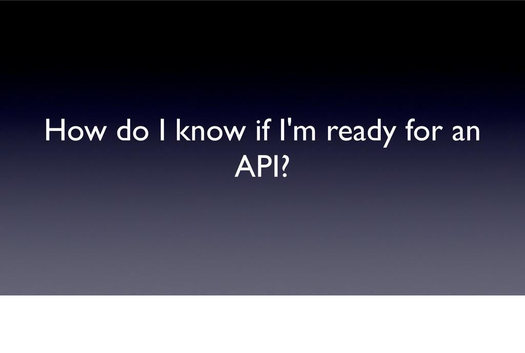 How do I know if I'm ready for an API?