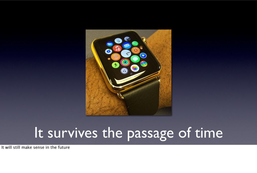 It survives the passage of time It will still m...