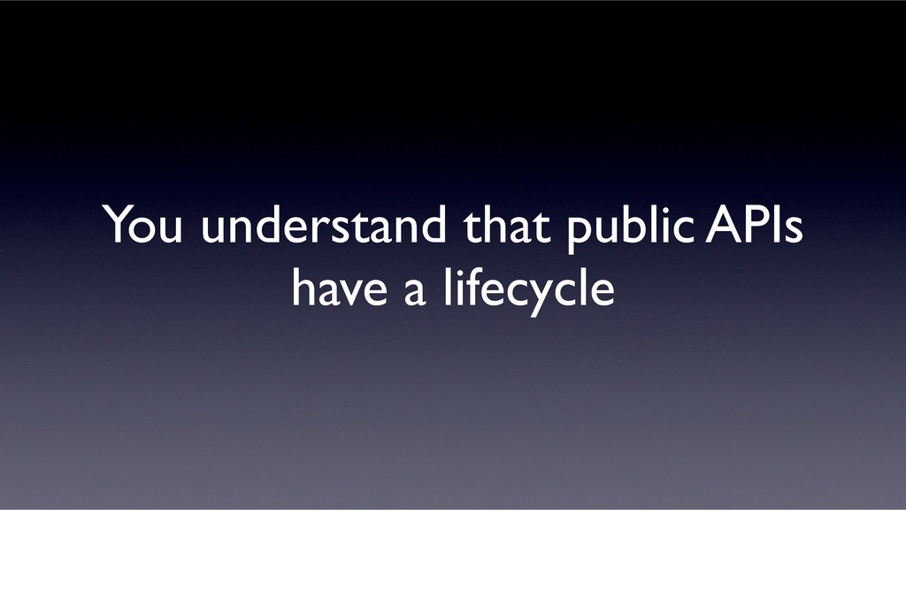You understand that public APIs have a lifecycle