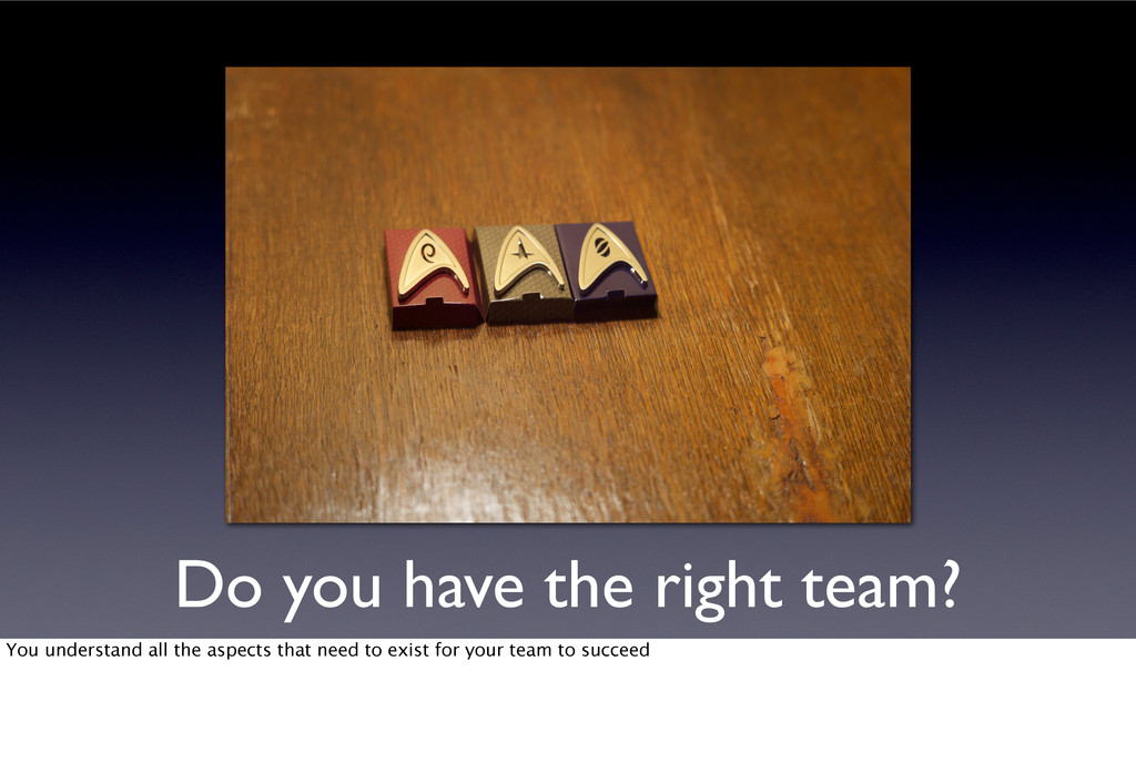 Do you have the right team? You understand all ...