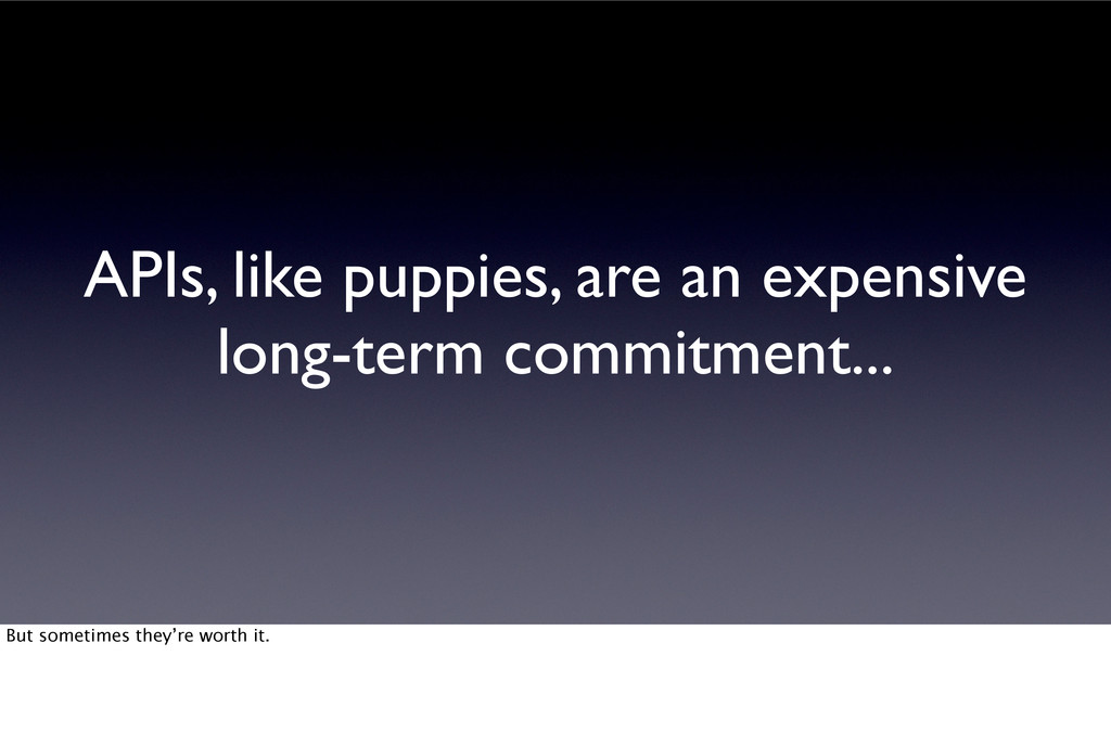 APIs, like puppies, are an expensive long-term ...