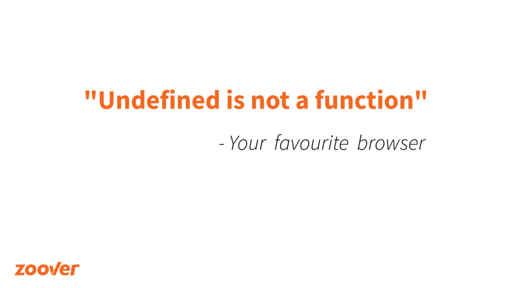 """Undefined is not a function"" - Your favourite ..."