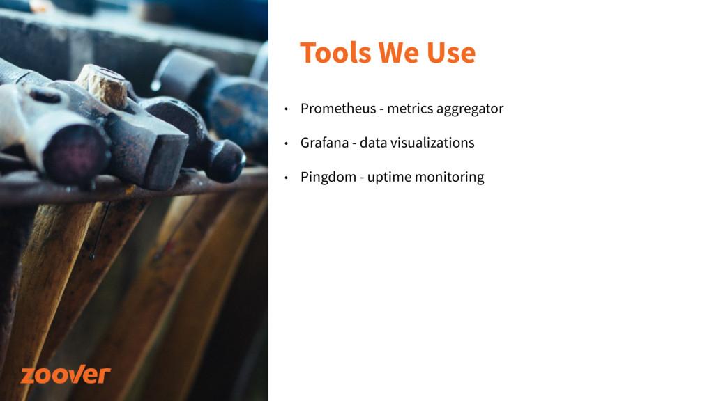 Tools We Use • Prometheus - metrics aggregator ...