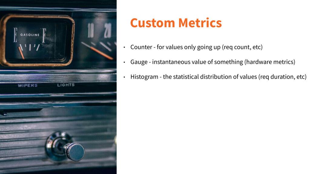Custom Metrics • Counter - for values only goin...