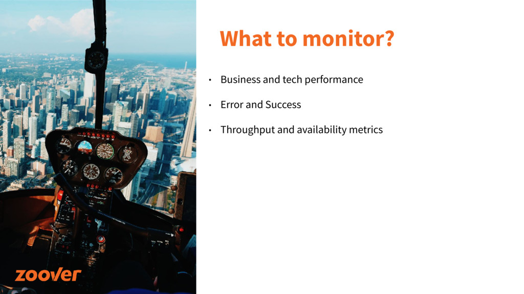 What to monitor? • Business and tech performanc...