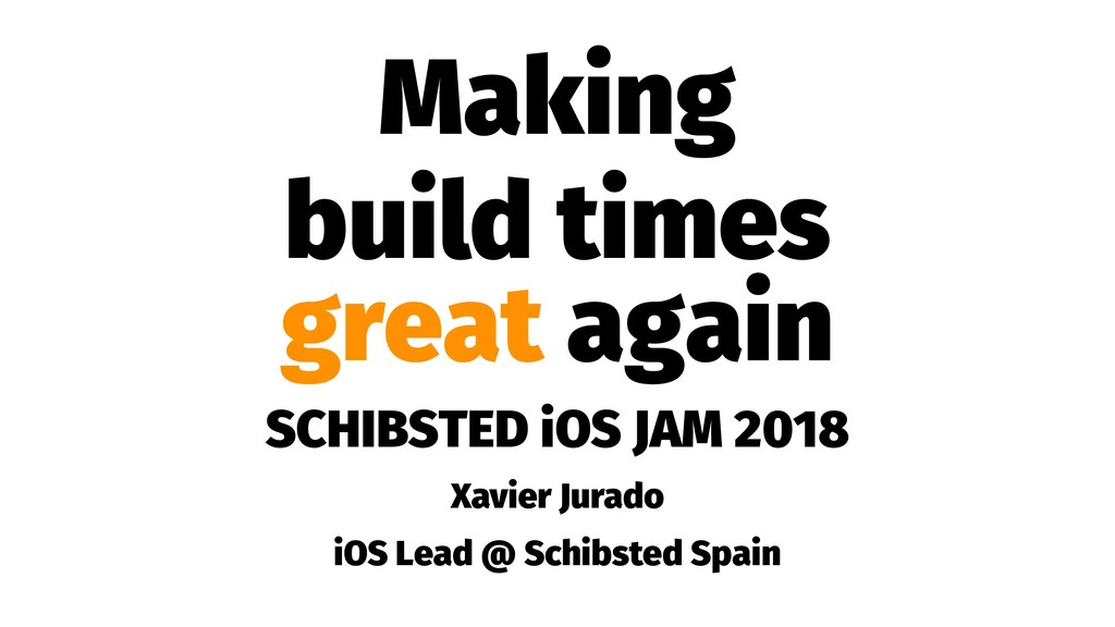 Making build times great again SCHIBSTED iOS JA...
