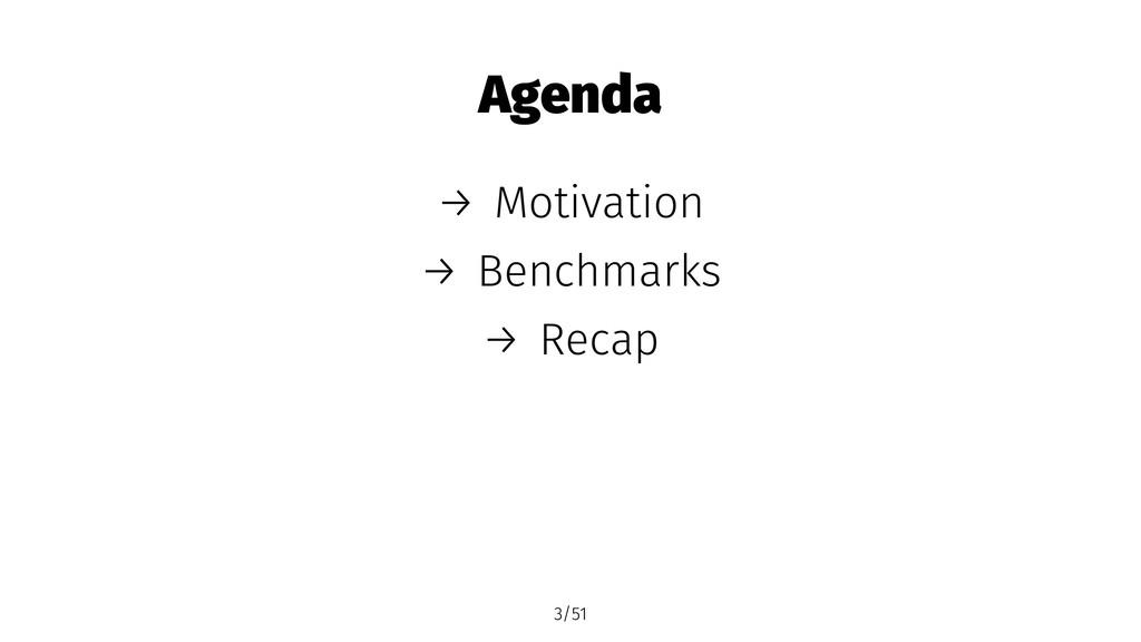 Agenda → Motivation → Benchmarks → Recap 3/51