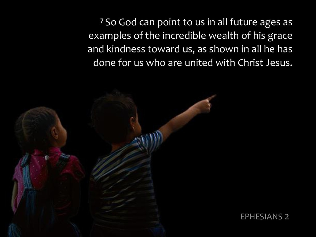 7 So God can point to us in all future ages as ...
