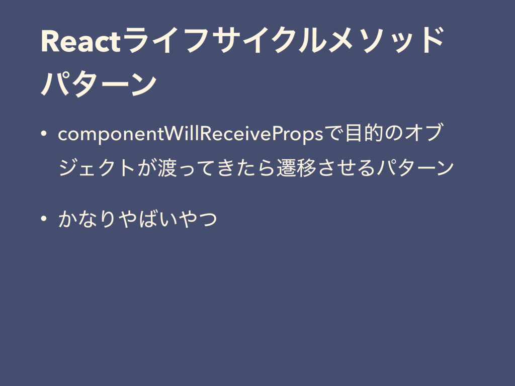 ReactϥΠϑαΠΫϧϝιου ύλʔϯ • componentWillReceivePro...