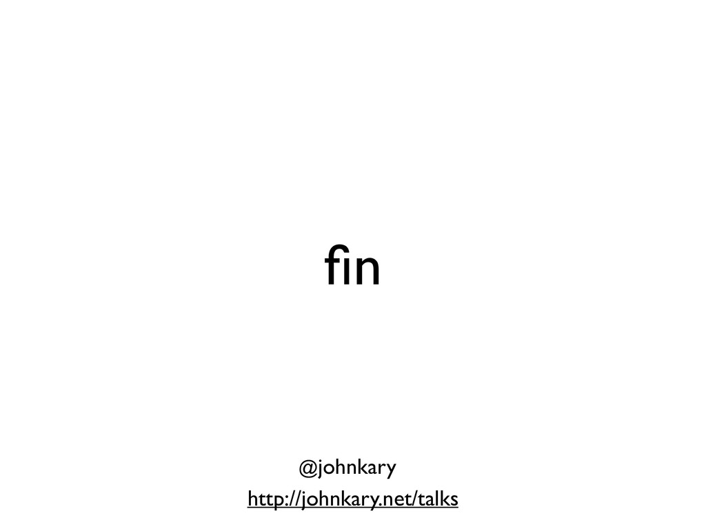 fin http://johnkary.net/talks @johnkary