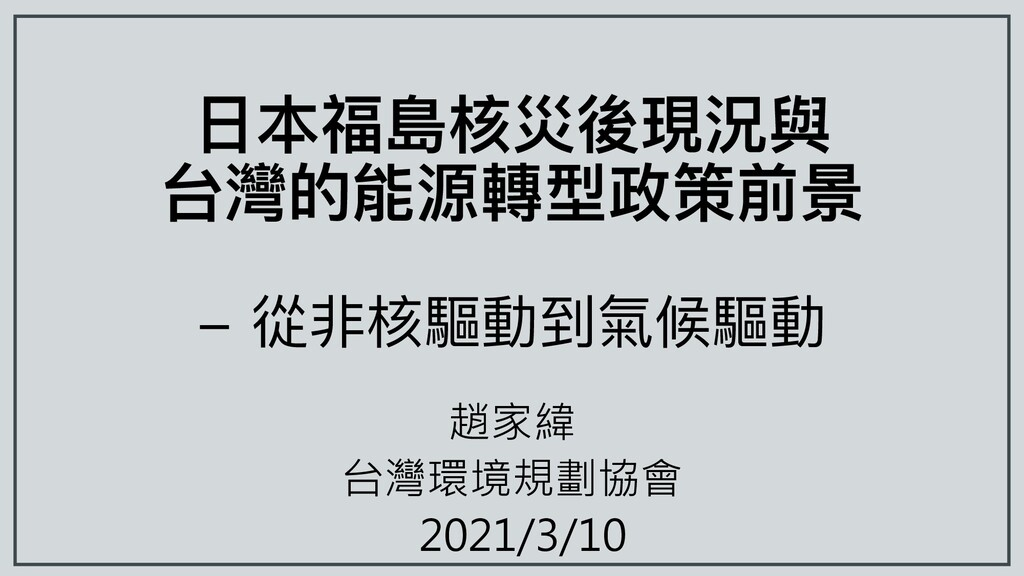 ⽇本福島核災後現況與 台灣的能源轉型政策前景 - 從非核驅動到氣候驅動 趙家緯 台灣環境規劃協...