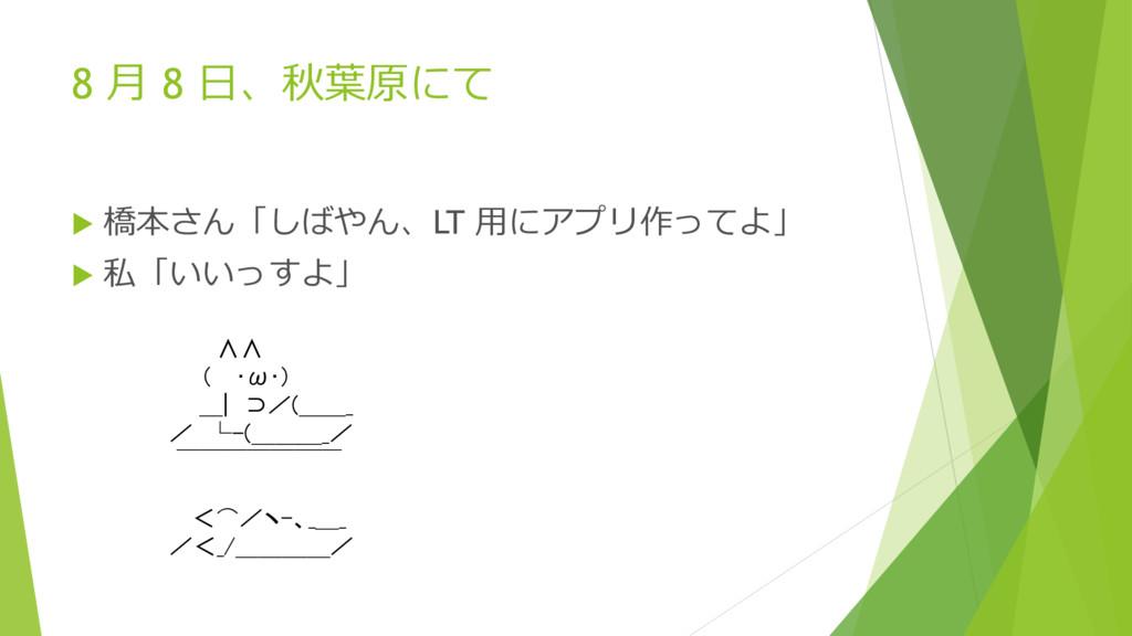 8 月 8 日、秋葉原にて  橋本さん「しばやん、LT 用にアプリ作ってよ」  私「いいっ...