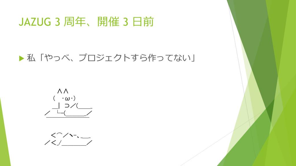 JAZUG 3 周年、開催 3 日前  私「やっべ、プロジェクトすら作ってない」 ∧∧ ( ...