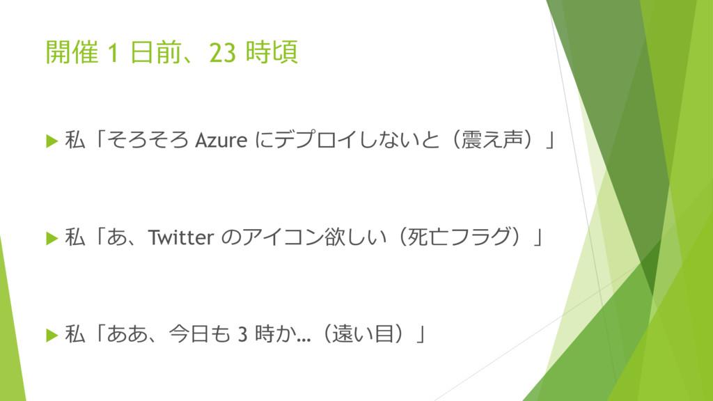 開催 1 日前、23 時頃  私「そろそろ Azure にデプロイしないと(震え声)」  ...