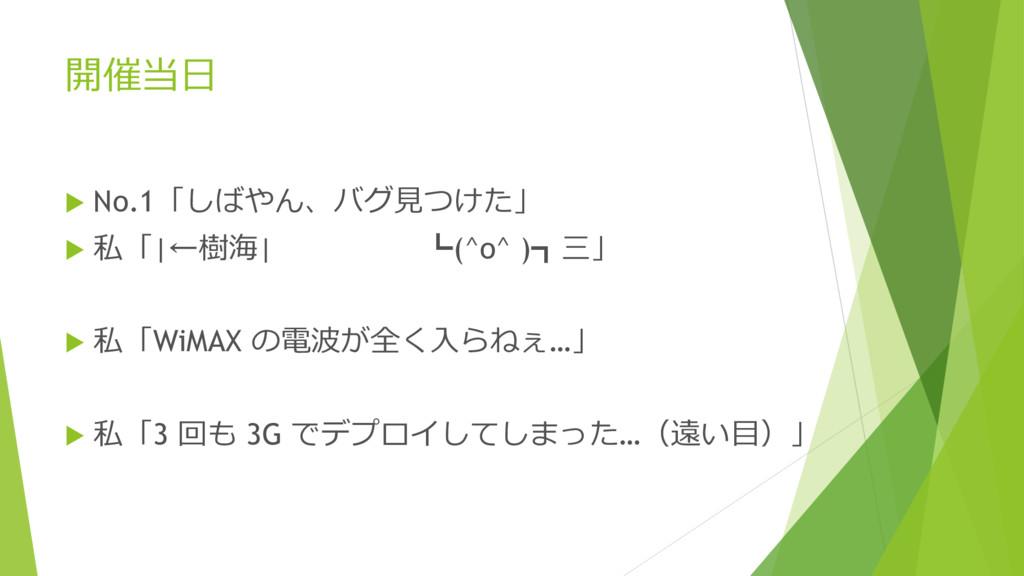 開催当日  No.1「しばやん、バグ見つけた」  私「|←樹海| ┗(^o^ )┓三」 ...