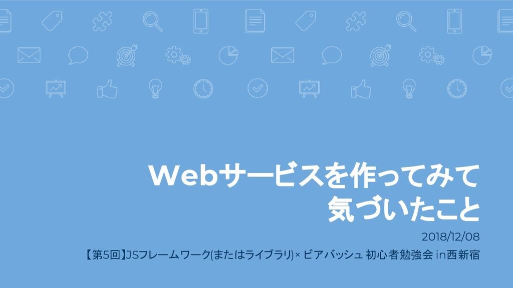Webサービスを作ってみて 気づいたこと 2018/12/08 【第5回】JSフレームワーク(...