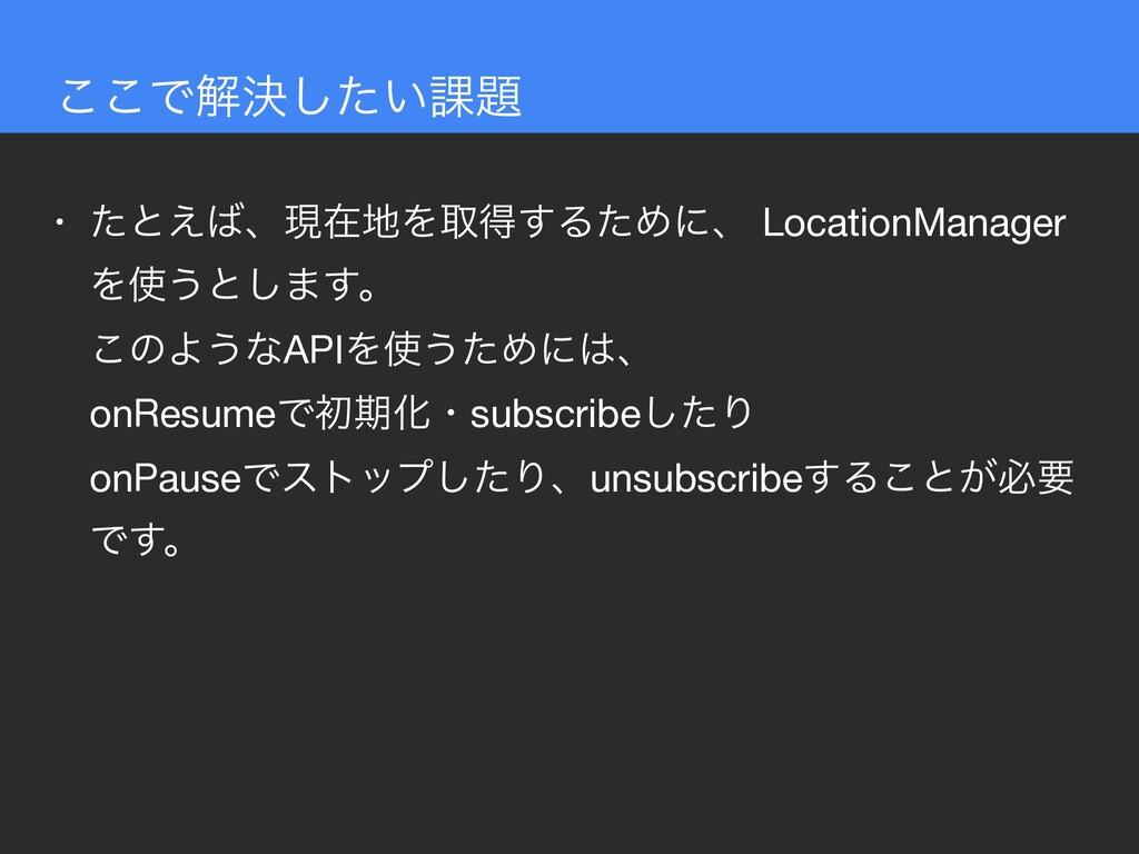 • ͨͱ͑ɺݱࡏΛऔಘ͢ΔͨΊʹɺ LocationManager Λ͏ͱ͠·͢ɻ ͜...