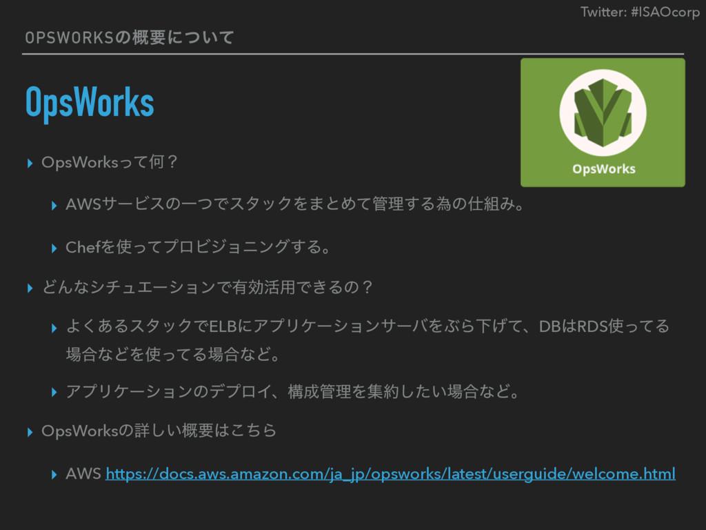 Twitter: #ISAOcorp OPSWORKSͷ֓ཁʹ͍ͭͯ OpsWorks ▸ O...