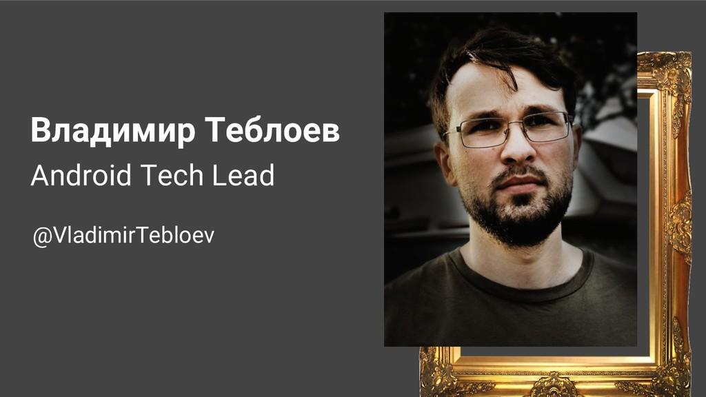 Владимир Теблоев Android Tech Lead @VladimirTeb...